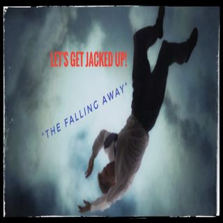 """The Falling Away"" Let's Get Jacked Up!"