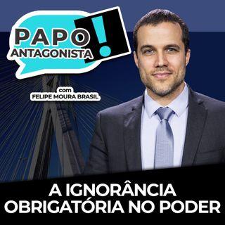 A IGNORÂNCIA OBRIGATÓRIA NO PODER - Papo Antagonista com Felipe Moura Brasil e Claudio Dantas