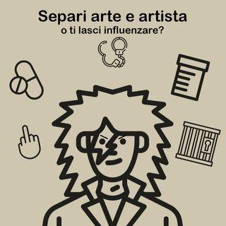 34. Separi arte e artista? O ti lasci influenzare?