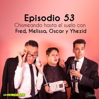 Ep  53 Chismeando hasta el suelo con Fred, Melissa, Oscar y Yhezid