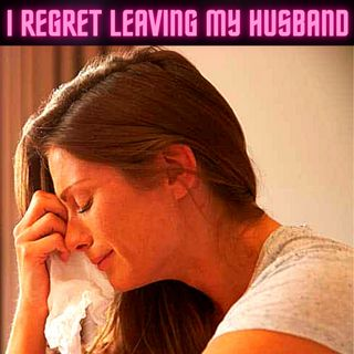 I Regret Leaving My Husband After Cheating On Him Thinking I Could Do Better