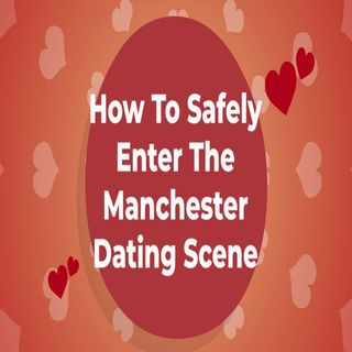 How To Safely Enter The Manchester Dating Scene