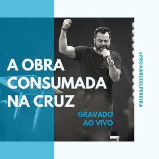 Recebendo os benefícios da Obra Consumada na Cruz | Pr. Charles Pereira