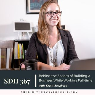 SDH 367: Behind the Scenes of Building A Business While Working Full-time with Kristi Jacobsen