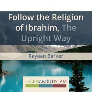 Follow the Religion of Ibrahim, The Upright Way | Rayaan Barker