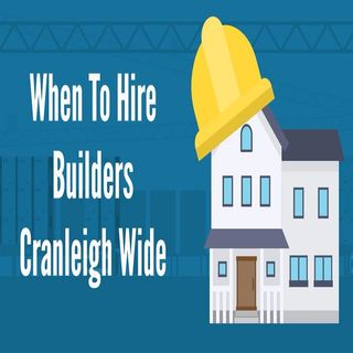 When To Hire Builders Cranleigh Wide