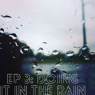 EP 3: Doing It In The Rain