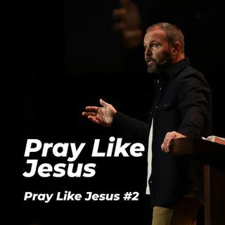 Pray Like Jesus #2 - Pray Like Jesus