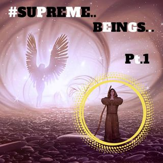 #SUPREME BEINGS PT.1