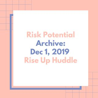 Rise Up Huddle- Risk Potential. Archive: Dec 1, 2019.