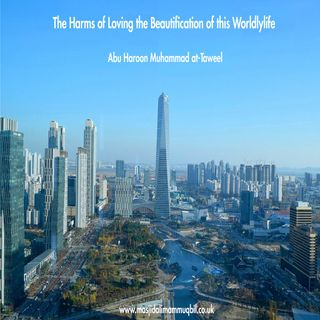 The Harms of Loving the Beautification of this Worldlylife | Abu Haroon Muhammad at-Taweel