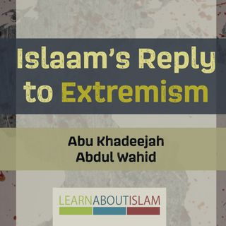Islaam's Reply to Extremism - Abu Khadeejah Part 1