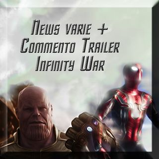 News varie + commento trailer Infinity War