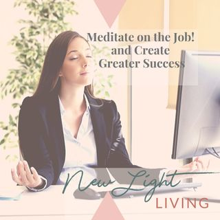 Meditate on the job?...and Create Greater Success!
