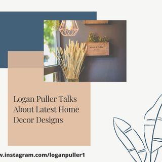Logan Puller Talks About Latest Home Decor Designs