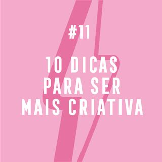 #11 - 10 Dicas Para Ser Mais Criativa
