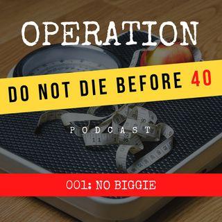 001: No Biggie // Operation: Do Not Die Before 40