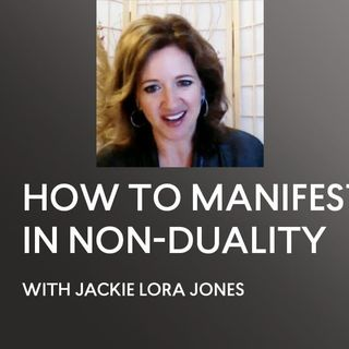 [INTERVIEW] HOW TO MANIFEST IN NON-DUALITY -  Interview Jackie Lora Jones - ACIM - A Course in Miracles