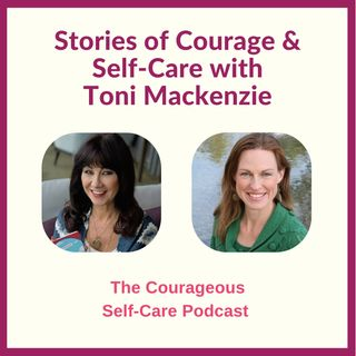 Stories of Courage & Self-Care with Toni Mackenzie