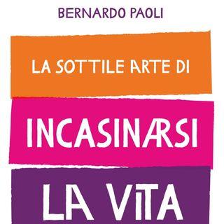 """Bernardo Paoli """"La sottile arte di incasinarsi la vita"""""""