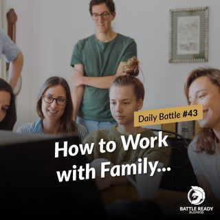 Daily Battle #43: How to Work with Family...