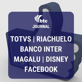 Totvs, Riachuelo, Banco Inter, Magalu, Disney e Facebook | BTC Journal 20/02/20