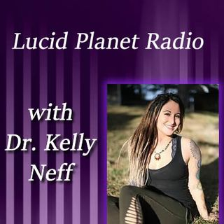 Lucid Planet Radio w/ Doctor Kelly Neff