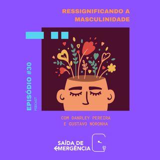 #30 - Ressignificando a Masculinidade - Com Danrley Pereira e Gustavo Noronha