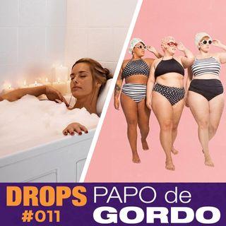 Drops Papo de Gordo 011 - Banho quente tá na moda!