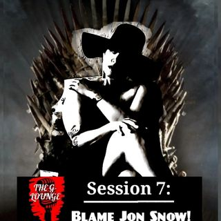 "Session 7: ""Blame Jon Snow!"""