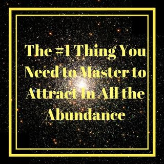 The #1 Thing You Need to Master to Attract in All the Abundance
