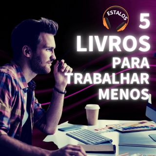 ESTALO | 5 livros para você trabalhar menos
