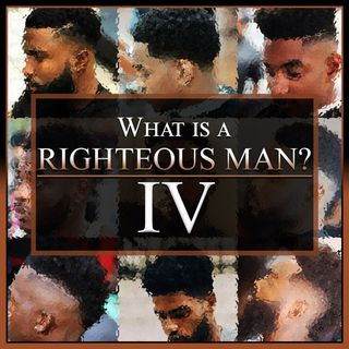 What Is A Righteous Man? Part 4