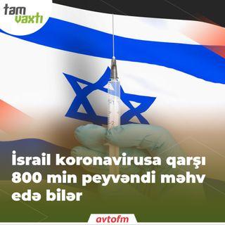 İsrail koronavirusa qarşı 800 min peyvəndi məhv edə bilər | Tam vaxtı #48