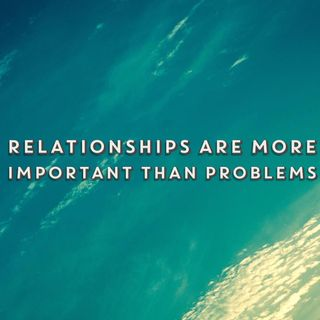 Relationships are more important than problems
