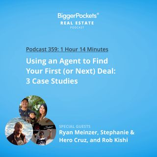 359: Using an Agent to Find Your First (or Next) Deal With Ryan Meinzer, Stephanie & Hero Cruz, and Rob Kishi