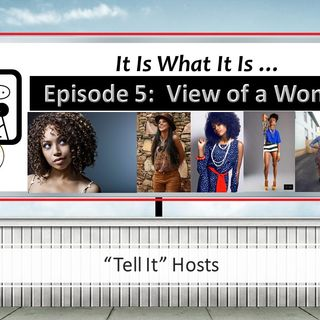 It Is What It Is- Episode 5: View of a Woman... (Hosts Ashlee Nicole & Alexandria Benn)