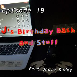 Episode 19 - J's Birthday Bash and Stuff