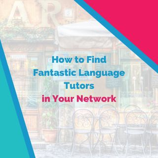 How to Find Fantastic Language Tutors in Your Network Right Now