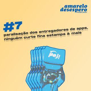 #7 Paralisação dos entregadores de apps, ninguém curte Fina Estampa & mais