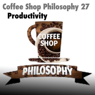 Coffee Shop Philosophy - Episode 27 - Productivity