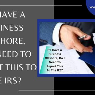 [ HTJ Podcast ] If I Have A Business Offshore, Do I Need To Report This To The IRS