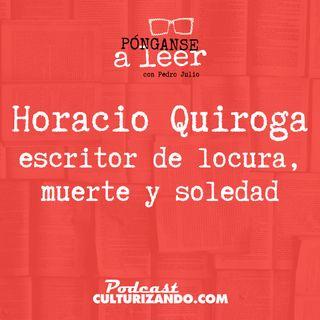 E23 • Horacio Quiroga: escritor de locura, muerte y soledad •  Culturizando