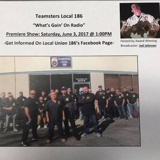 5-19-17 What's Goin' On Local 186 Radio Show with Host Jedediah Johnson Teamsters