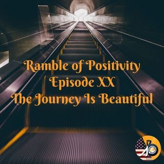 Ramble of Positivity: Episode XX - The Journey Is Beautiful