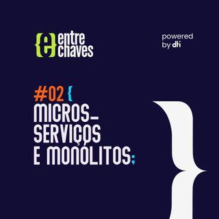 Entre Chaves #02 - Microsserviços e monólitos