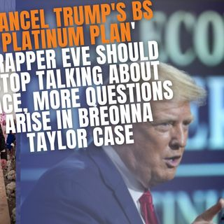 9.28 | Cancel Trumps BS 'Platinum Plan', Eve Should Stop Talking About Race, New Questions Arise In Breonna Taylor Case