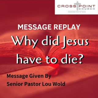 5/26/19 Why Did Jesus Have to Die? - Pastor Lou Wold