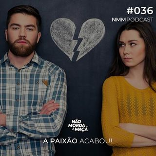 #036 - A paixão acabou!