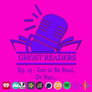 Episode 19 - Got to Be Real, or Not
